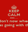 KEEP CALM AND...... I don't now where I was going with this... - Personalised Poster A4 size