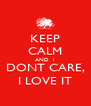 KEEP CALM AND  I DONT CARE, I LOVE IT - Personalised Poster A4 size