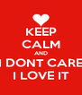 KEEP CALM AND I DONT CARE I LOVE IT - Personalised Poster A4 size