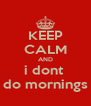 KEEP CALM AND i dont  do mornings - Personalised Poster A4 size