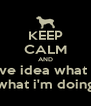 KEEP CALM AND i don't have idea what i'm doing what i'm doing - Personalised Poster A4 size