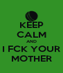 KEEP CALM AND I FCK YOUR MOTHER - Personalised Poster A4 size