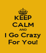 KEEP CALM AND I Go Crazy For You! - Personalised Poster A4 size