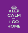 KEEP CALM AND I GO HOME - Personalised Poster A4 size