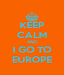 KEEP CALM AND I GO TO EUROPE - Personalised Poster A4 size