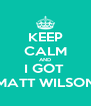 KEEP CALM AND I GOT  MATT WILSON - Personalised Poster A4 size
