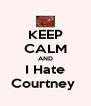 KEEP CALM AND I Hate Courtney  - Personalised Poster A4 size