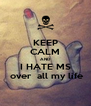 KEEP CALM AND I HATE MS  over all my life - Personalised Poster A4 size