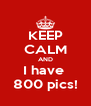 KEEP CALM AND I have  800 pics! - Personalised Poster A4 size