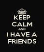 KEEP CALM AND I HAVE A FRIENDS - Personalised Poster A4 size