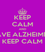 KEEP CALM AND I HAVE ALZHEIMERS  KEEP CALM - Personalised Poster A4 size