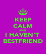 KEEP CALM AND I HAVEN'T  BESTFRIEND - Personalised Poster A4 size