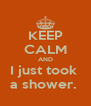 KEEP CALM AND I just took  a shower.  - Personalised Poster A4 size