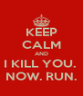 KEEP CALM AND I KILL YOU.  NOW. RUN. - Personalised Poster A4 size