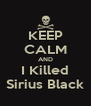 KEEP CALM AND I Killed Sirius Black - Personalised Poster A4 size