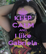 KEEP CALM AND I like Gabriela - Personalised Poster A4 size