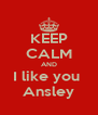 KEEP CALM AND I like you  Ansley - Personalised Poster A4 size