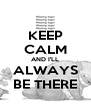 KEEP CALM AND I'LL ALWAYS BE THERE - Personalised Poster A4 size