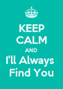 KEEP CALM AND I'll Always  Find You - Personalised Poster A4 size