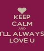 KEEP CALM AND I'LL ALWAYS LOVE U - Personalised Poster A4 size