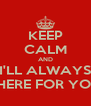 KEEP CALM AND I'LL ALWAYS THERE FOR YOU - Personalised Poster A4 size