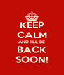 KEEP CALM AND I'LL BE BACK SOON! - Personalised Poster A4 size