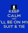 KEEP CALM AND I'LL BE ON MY SUIT & TIE - Personalised Poster A4 size