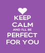 KEEP CALM AND I'LL BE PERFECT FOR YOU - Personalised Poster A4 size