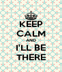 KEEP CALM AND I'LL BE THERE - Personalised Poster A4 size