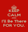 KEEP CALM AND I'll Be There FOR YOU. - Personalised Poster A4 size