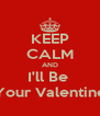 KEEP CALM AND I'll Be  Your Valentine - Personalised Poster A4 size