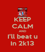 KEEP CALM AND I'll beat u In 2k13 - Personalised Poster A4 size