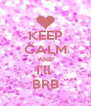 KEEP CALM AND I'll  BRB - Personalised Poster A4 size