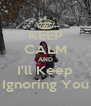 KEEP CALM AND I'll Keep Ignoring You - Personalised Poster A4 size