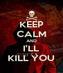 KEEP CALM AND I'LL KILL YOU - Personalised Poster A4 size