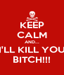 KEEP CALM AND... I'LL KILL YOU BITCH!!! - Personalised Poster A4 size