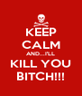 KEEP CALM AND...I'LL KILL YOU BITCH!!! - Personalised Poster A4 size