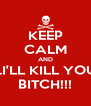 KEEP CALM AND ...I'LL KILL YOU BITCH!!! - Personalised Poster A4 size
