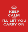 KEEP CALM AND I'LL LET YOU CARRY ON - Personalised Poster A4 size