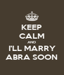 KEEP CALM AND I'LL MARRY ABRA SOON - Personalised Poster A4 size