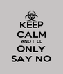 KEEP CALM AND I´LL ONLY SAY NO - Personalised Poster A4 size