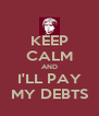 KEEP CALM AND I'LL PAY MY DEBTS - Personalised Poster A4 size