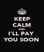 KEEP CALM AND I'LL PAY  YOU SOON - Personalised Poster A4 size