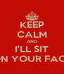 KEEP CALM AND I'LL SIT ON YOUR FACE - Personalised Poster A4 size