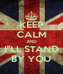 """KEEP CALM AND I""""LL STAND BY YOU - Personalised Poster A4 size"""