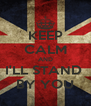 KEEP CALM AND I'LL STAND  BY YOU - Personalised Poster A4 size