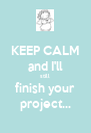 KEEP CALM and I'll still finish your project... - Personalised Poster A4 size