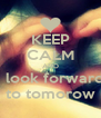 KEEP CALM AND i look forward to tomorow - Personalised Poster A4 size