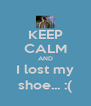 KEEP CALM AND I lost my shoe... :( - Personalised Poster A4 size