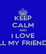 KEEP CALM AND I LOVE ALL MY FRIENDS! - Personalised Poster A4 size